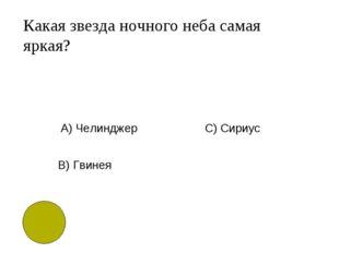 Какая звезда ночного неба самая яркая? A) Челинджер B) Гвинея C) Сириус
