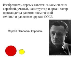 Изобретатель первых советских космических кораблей, учёный, конструктор и орг