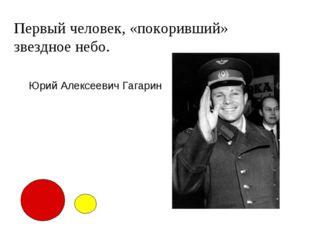 Первый человек, «покоривший» звездное небо. Юрий Алексеевич Гагарин