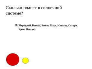 Сколько планет в солнечной системе? 8 (Меркурий, Венера, Земля, Марс, Юпитер,
