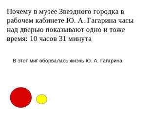 Почему в музее Звездного городка в рабочем кабинете Ю. А. Гагарина часы над д