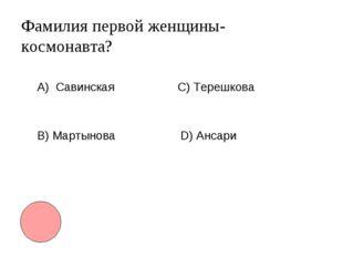 Фамилия первой женщины-космонавта? А) Савинская B) Мартынова С) Терешкова D)