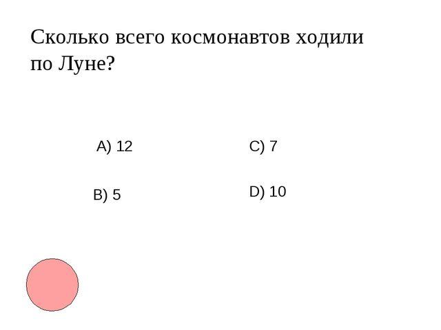 Сколько всего космонавтов ходили по Луне? А) 12 B) 5 С) 7 D)10