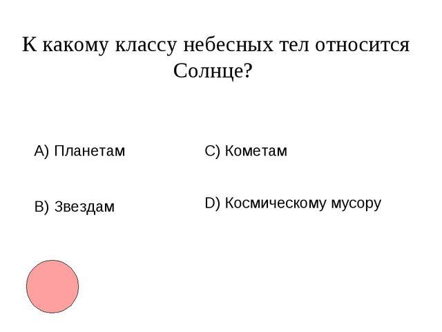 К какому классу небесных тел относится Солнце? А) Планетам B)Звездам С) Коме...