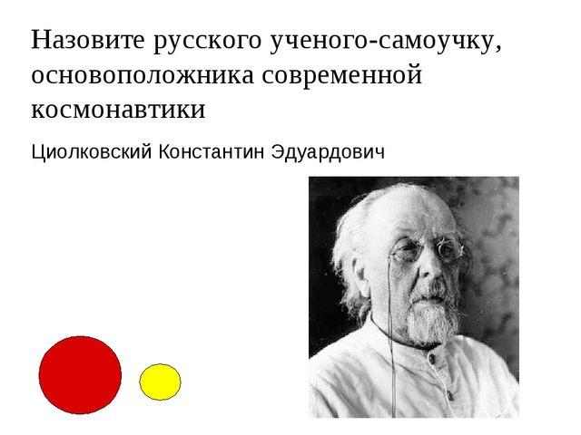Назовите русского ученого-самоучку, основоположника современной космонавтики...