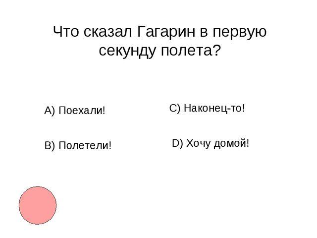 Что сказал Гагарин в первую секунду полета? А)Поехали! B) Полетели! С) Након...
