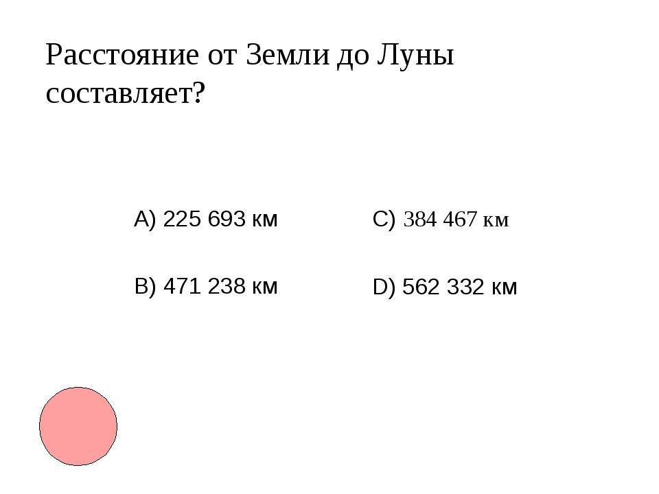 Расстояние от Земли до Луны составляет? А) 225 693 км B) 471 238 км С) 38446...