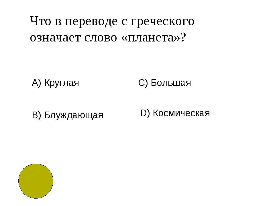 Что в переводе с греческого означает слово «планета»? А) Круглая B)Блуждающа...