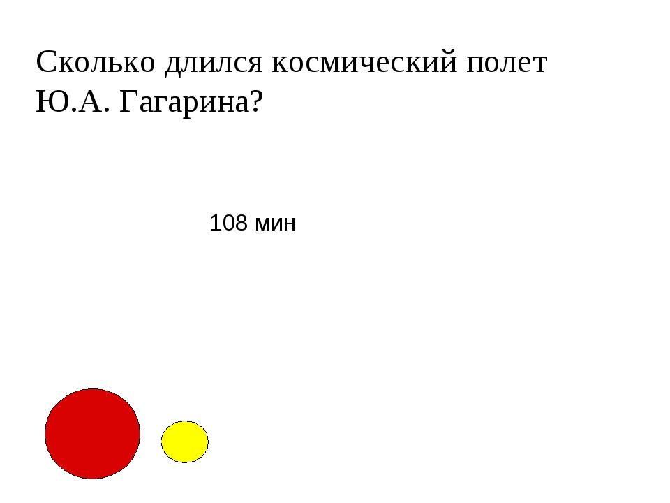 Сколько длился космический полет Ю.А. Гагарина? 108 мин