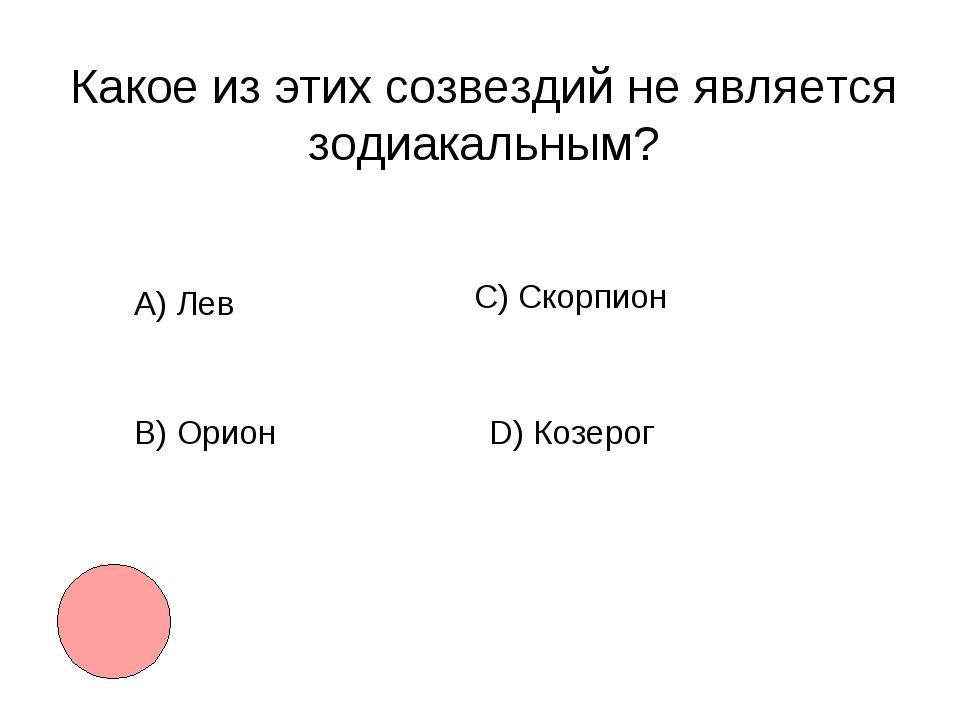 Какое из этих созвездий не является зодиакальным? А) Лев B)Орион С) Скорпион...