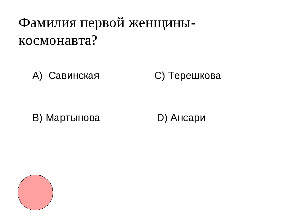 Фамилия первой женщины-космонавта? А) Савинская B) Мартынова С) Терешкова D)...