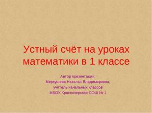 Устный счёт на уроках математики в 1 классе Автор презентации: Меркушева Ната