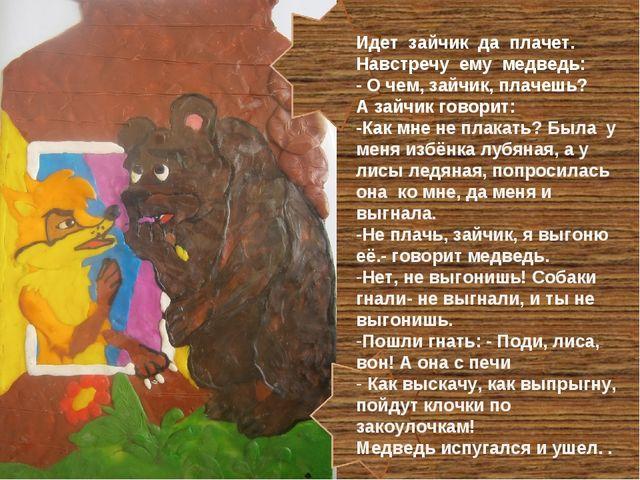 Идет зайчик да плачет. Навстречу ему медведь: - О чем, зайчик, плачешь? А зай...