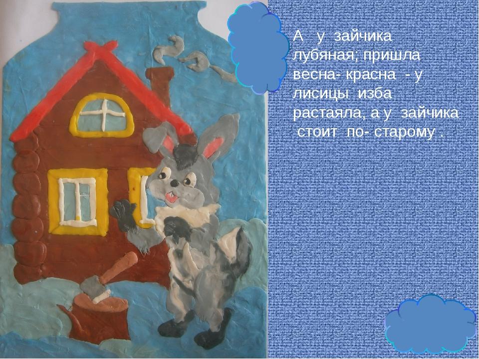 А у зайчика лубяная; пришла весна- красна - у лисицы изба растаяла, а у зайчи...