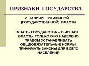 ПРИЗНАКИ ГОСУДАРСТВА 2. НАЛИЧИЕ ПУБЛИЧНОЙ (ГОСУДАРСТВЕННОЙ) ВЛАСТИ ВЛАСТЬ ГОС