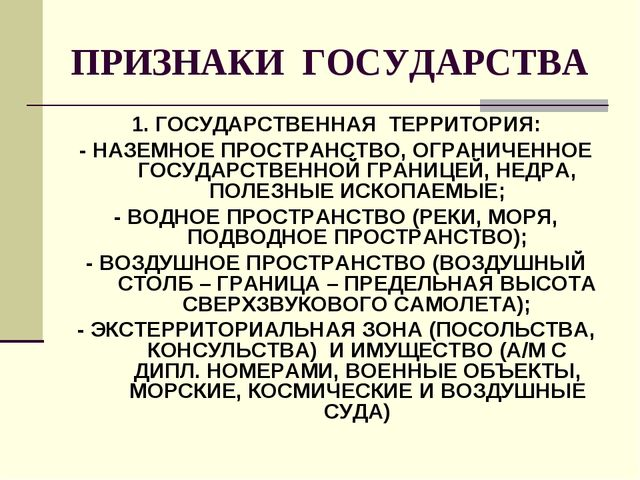 ПРИЗНАКИ ГОСУДАРСТВА 1. ГОСУДАРСТВЕННАЯ ТЕРРИТОРИЯ: - НАЗЕМНОЕ ПРОСТРАНСТВО,...
