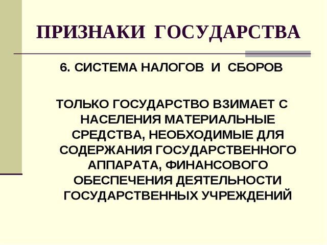 ПРИЗНАКИ ГОСУДАРСТВА 6. СИСТЕМА НАЛОГОВ И СБОРОВ ТОЛЬКО ГОСУДАРСТВО ВЗИМАЕТ С...