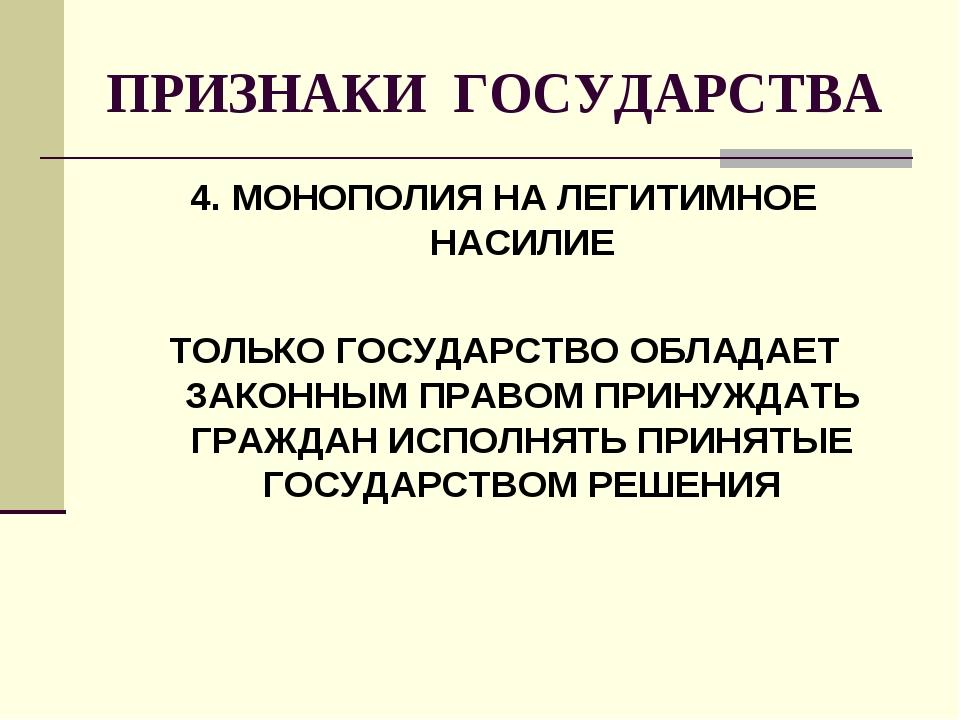 ПРИЗНАКИ ГОСУДАРСТВА 4. МОНОПОЛИЯ НА ЛЕГИТИМНОЕ НАСИЛИЕ ТОЛЬКО ГОСУДАРСТВО ОБ...