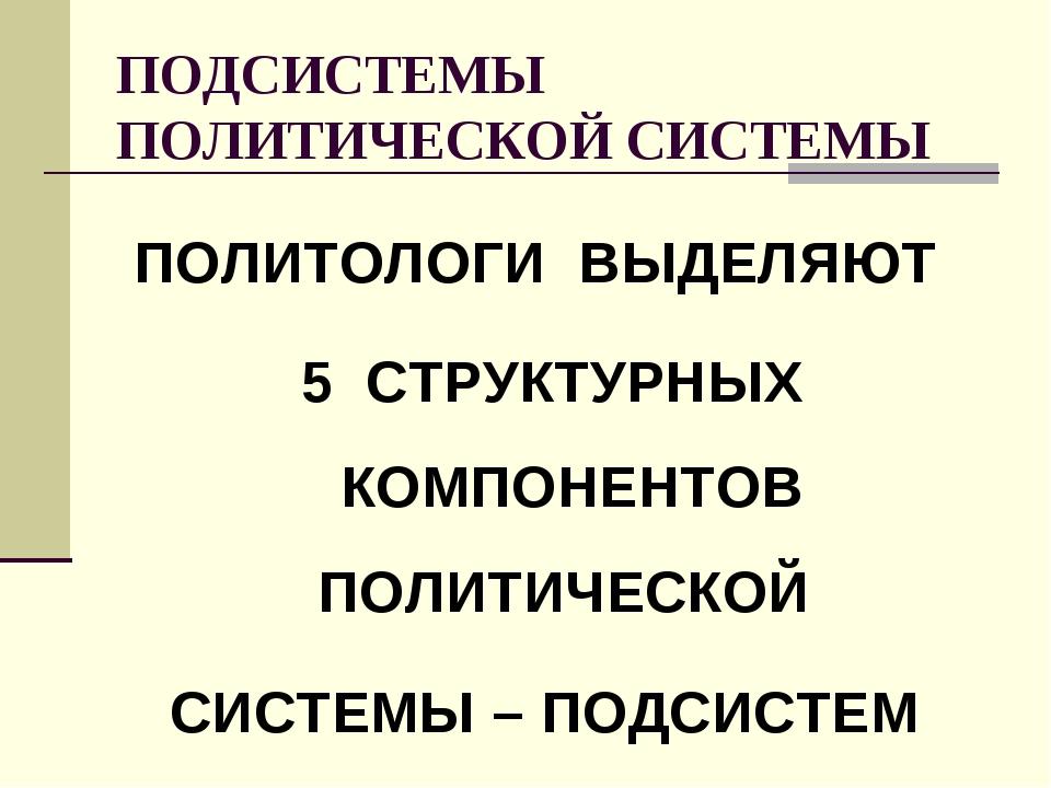 ПОДСИСТЕМЫ ПОЛИТИЧЕСКОЙ СИСТЕМЫ ПОЛИТОЛОГИ ВЫДЕЛЯЮТ 5 СТРУКТУРНЫХ КОМПОНЕНТОВ...