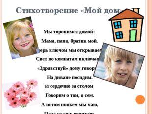 Стихотворение «Мой дом» Мы торопимся домой: Мама, папа, братик мой. Дверь клю