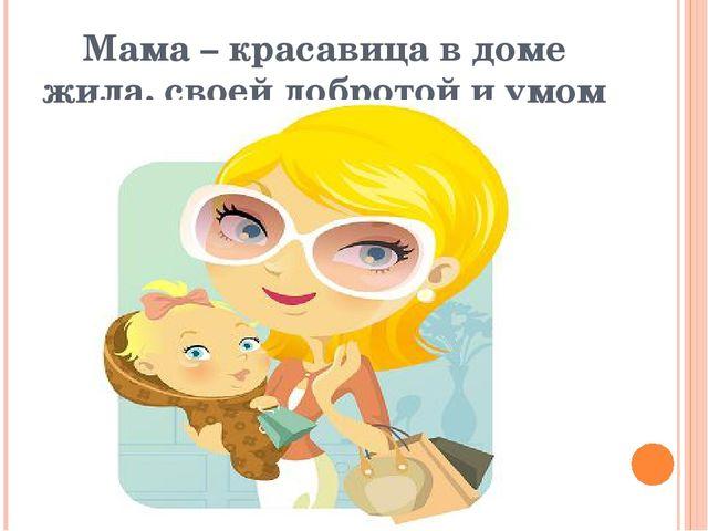 Мама – красавица в доме жила, своей добротой и умом слыла.