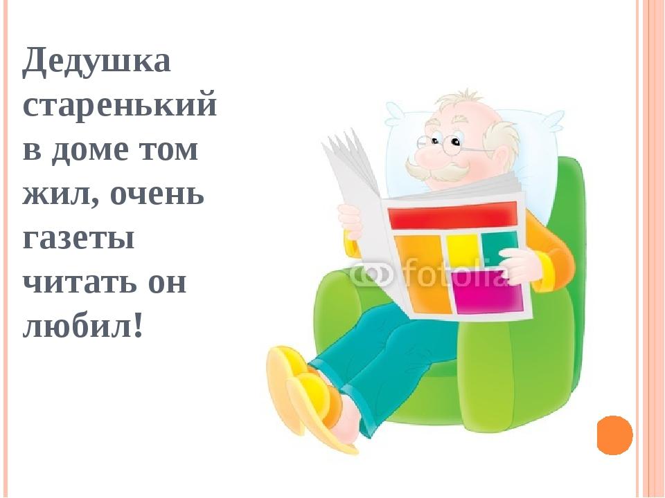 Дедушка старенький в доме том жил, очень газеты читать он любил!