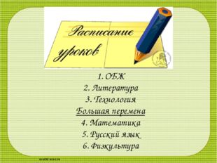 1. ОБЖ 2. Литература 3. Технология Большая перемена 4. Математика 5. Русский