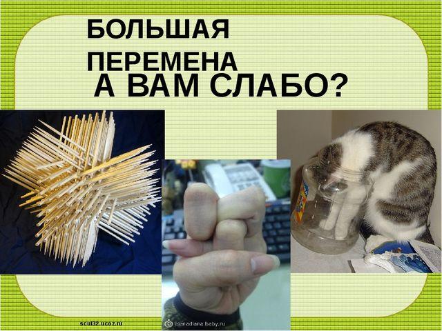 БОЛЬШАЯ ПЕРЕМЕНА А ВАМ СЛАБО? scul32.ucoz.ru