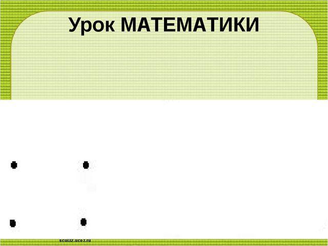 Урок МАТЕМАТИКИ scul32.ucoz.ru