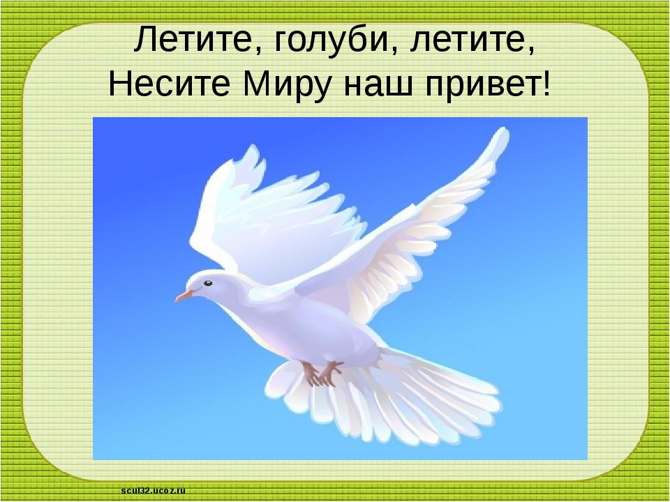 Летите, голуби, летите, Несите Миру наш привет! scul32.ucoz.ru