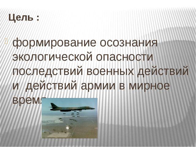 Цель : формирование осознания экологической опасности последствий военных дей...