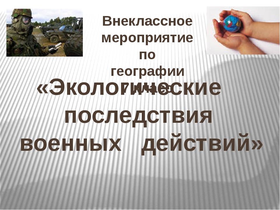 «Экологические последствия военных действий» Внеклассное мероприятие по геогр...