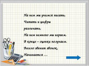 На нем мы учимся писать, Читать и цифры различать, На нем немного мы играем,