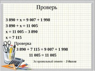 Проверь 3 890 + х = 9 007 + 1 998 3 890 + х = 11 005 х = 11 005 – 3 890 х = 7