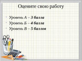 Оцените свою работу Уровень А – 3 балла Уровень Б – 4 балла Уровень В – 5 бал