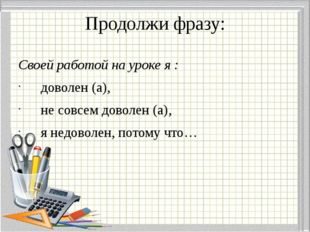 Продолжи фразу: Своей работой на уроке я : доволен (а), не совсем доволен (а)