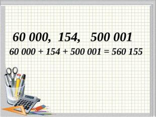60 000, 154, 500 001 60 000 + 154 + 500 001 = 560 155