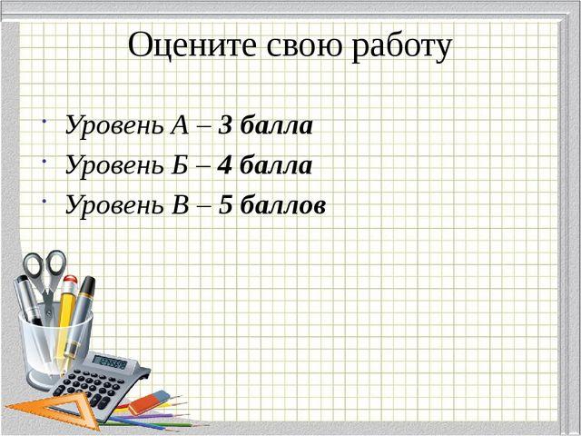 Оцените свою работу Уровень А – 3 балла Уровень Б – 4 балла Уровень В – 5 бал...