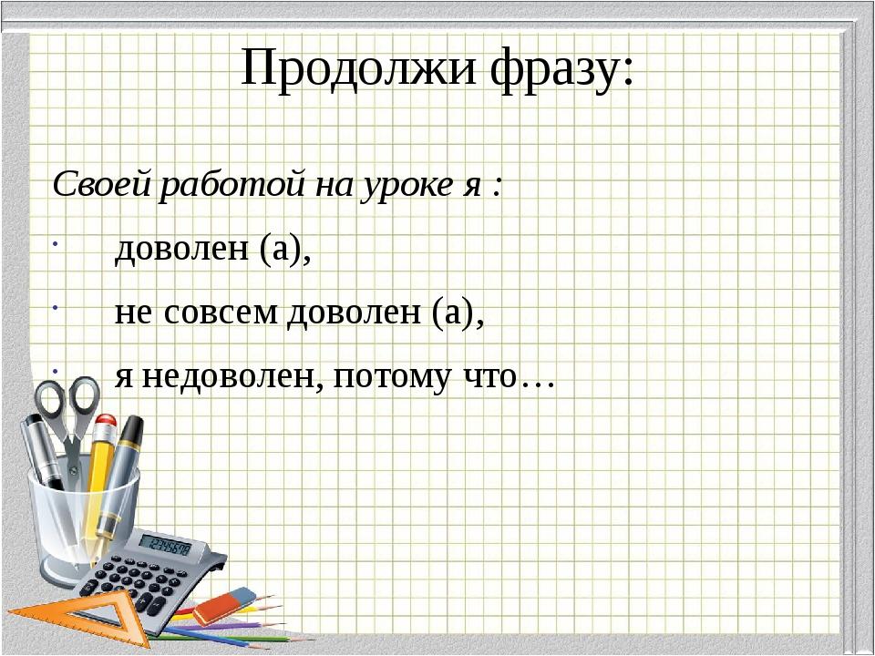 Продолжи фразу: Своей работой на уроке я : доволен (а), не совсем доволен (а)...