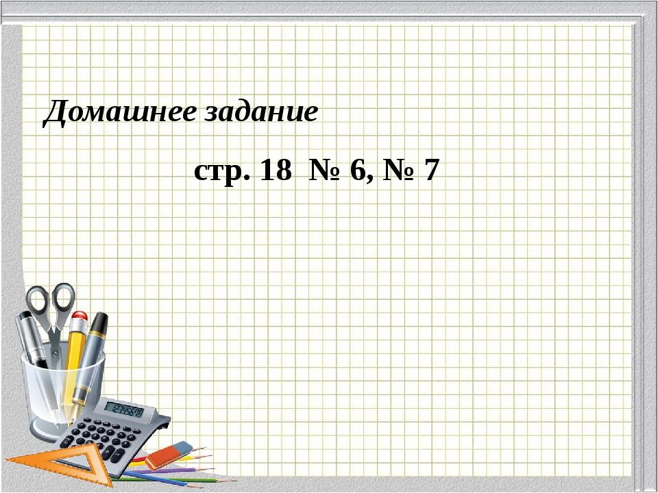 Домашнее задание стр. 18 № 6, № 7