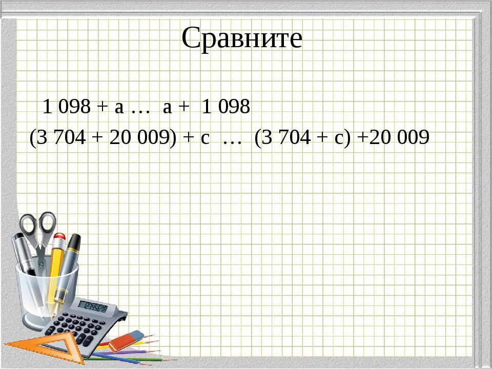 Сравните 1 098 + а … а + 1 098 (3 704 + 20 009) + с … (3 704 + с) +20 009