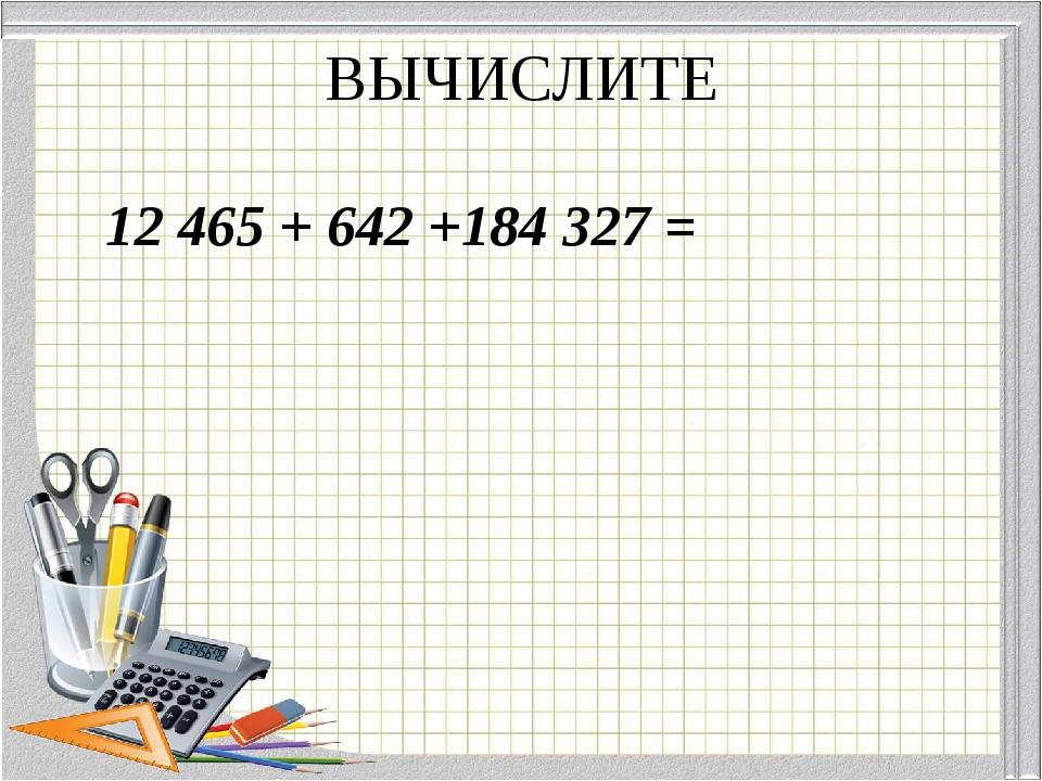 ВЫЧИСЛИТЕ 12 465 + 642 +184 327 =