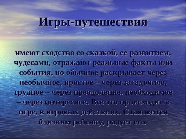 Игры-путешествия  имеют сходство со сказкой, ее развитием, чудесами, отражаю...