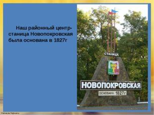 Наш районный центр- станица Новопокровская была основана в 1827г FokinaLida.