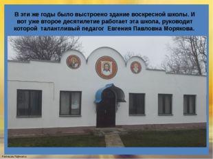 В эти же годы было выстроено здание воскресной школы. И вот уже второе десяти
