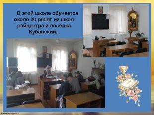 В этой школе обучается около 30 ребят из школ райцентра и посёлка Кубанский.