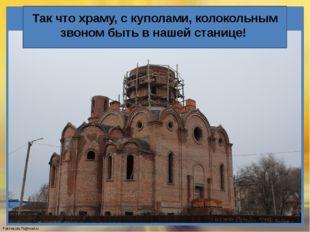 Так что храму, с куполами, колокольным звоном быть в нашей станице! FokinaLi
