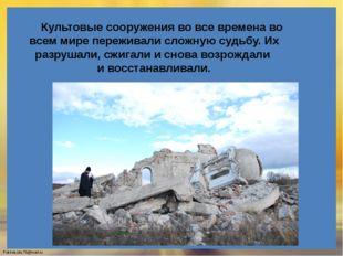 Культовые сооружения во все времена во всем мире переживали сложную судьбу.