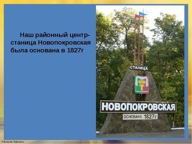 Наш районный центр- станица Новопокровская была основана в 1827г FokinaLida....