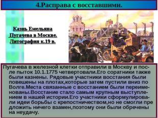 4.Расправа с восставшими. Пугачева в железной клетки отправили в Москву и пос